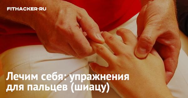 Лечим себя: упражнения для пальцев (шиацу)